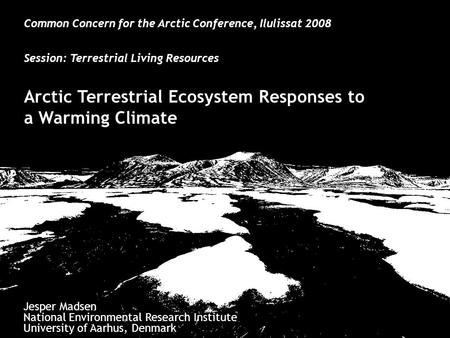 Common Concern for the Arctic Conference, Ilulissat 2008 Session: Terrestrial Living Resources Arctic Terrestrial Ecosystem Responses to a Warming Climate.