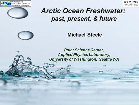 Michael Steele Polar Science Center / APL University of Washington Oct 20, 2009 WHOI Arctic Ocean Freshwater: past, present, & future Michael Steele.