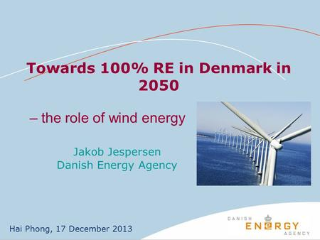 Towards 100% RE in Denmark in 2050 Jakob Jespersen Danish Energy Agency Hai Phong, 17 December 2013 – the role of wind energy.