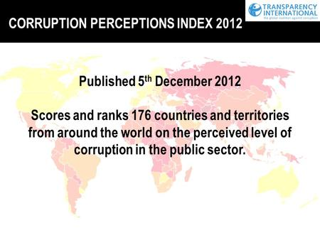 CORRUPTION PERCEPTIONS INDEX 2012 Published 5 th December 2012 Scores and ranks 176 countries and territories from around the world on the perceived level.