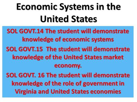 Economic Systems in the United States SOL GOVT.14 The student will demonstrate knowledge of economic systems SOL GOVT.15 The student will demonstrate knowledge.