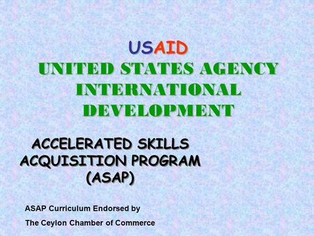 USAID UNITED STATES AGENCY INTERNATIONAL DEVELOPMENT ACCELERATED SKILLS ACQUISITION PROGRAM (ASAP) ASAP Curriculum Endorsed by The Ceylon Chamber of Commerce.