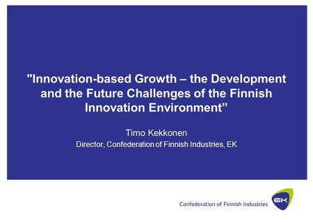"Innovation-based Growth – the Development and the Future Challenges of the Finnish Innovation Environment"" Timo Kekkonen Director, Confederation of Finnish."