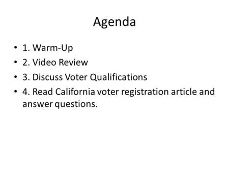 Agenda 1. Warm-Up 2. Video Review 3. Discuss Voter Qualifications 4. Read California voter registration article and answer questions.