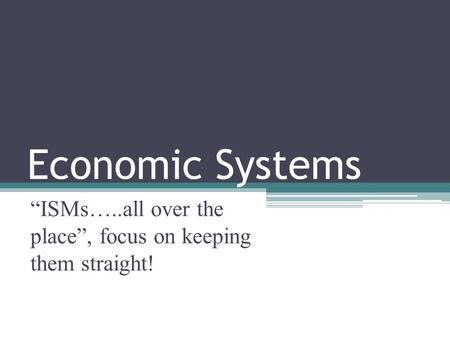 "Economic Systems ""ISMs…..all over the place"", focus on keeping them straight!"