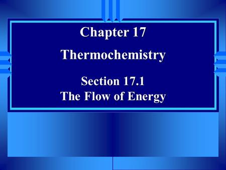 Chapter 17 Thermochemistry Section 17.1 The Flow of Energy.