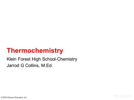 © 2014 Pearson Education, Inc. Thermochemistry Klein Forest High School-Chemistry Jarrod G Collins, M.Ed.