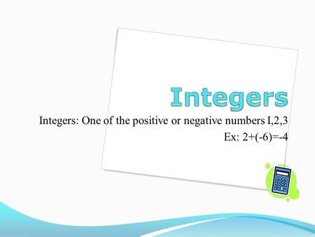 Integers: One of the positive or negative numbers I,2,3 Ex: 2+(-6)=-4.