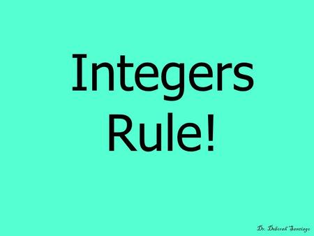 Integers Rule! Dr. Deborah Santiago. What You Will Learn Some definitions related to integers. Rules for adding and subtracting integers. A method for.