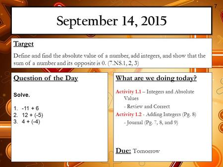 September 14, 2015 What are we doing today? Activity 1.1 – Integers and Absolute Values - Review and Correct Activity 1.2 - Adding Integers (Pg. 8) - Journal.