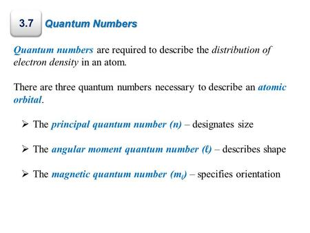 Quantum Numbers 3.7 Quantum numbers are required to describe the distribution of electron density in an atom. There are three quantum numbers necessary.