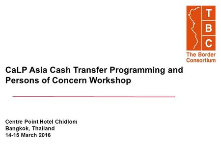 CaLP Asia Cash Transfer Programming and Persons of Concern Workshop Centre Point Hotel Chidlom Bangkok, Thailand 14-15 March 2016.