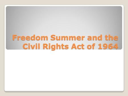 Freedom Summer and the Civil Rights Act of 1964. Mississippi Summer Project Also known as the Freedom Summer ◦Goal was to get as many black Americans.