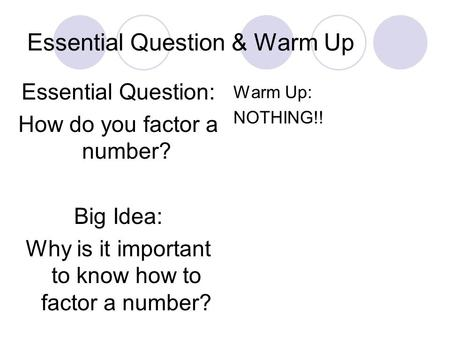 Essential Question & Warm Up Essential Question: How do you factor a number? Big Idea: Why is it important to know how to factor a number? Warm Up: NOTHING!!
