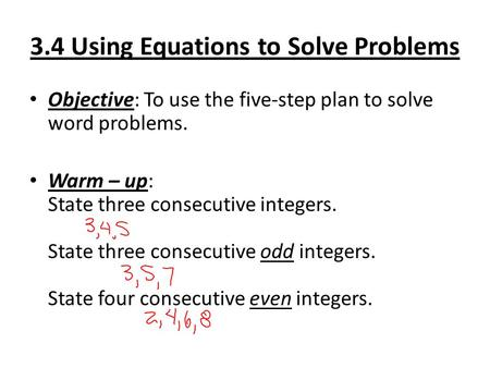 3.4 Using Equations to Solve Problems Objective: To use the five-step plan to solve word problems. Warm – up: State three consecutive integers. State three.