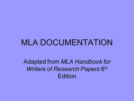 MLA DOCUMENTATION Adapted from MLA Handbook for Writers of Research Papers 6 th Edition.