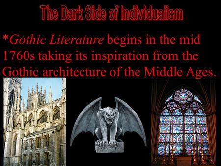 *Gothic Literature begins in the mid 1760s taking its inspiration from the Gothic architecture of the Middle Ages.