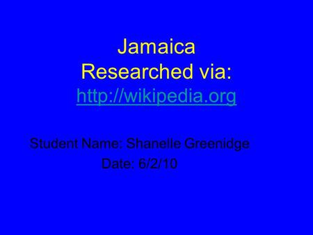 Jamaica Researched via:   Student Name: Shanelle Greenidge Date: 6/2/10.