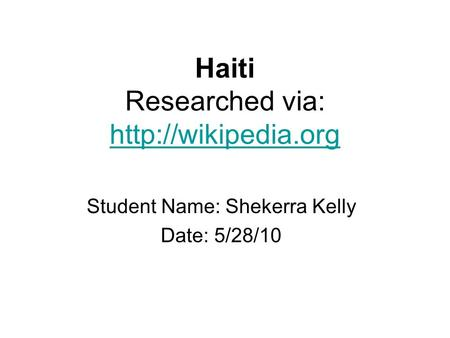 Haiti Researched via:   Student Name: Shekerra Kelly Date: 5/28/10.