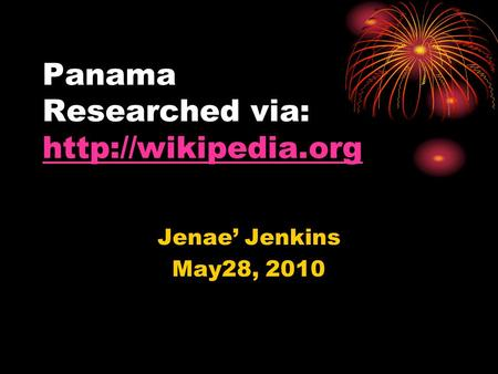 Panama Researched via:   Jenae' Jenkins May28, 2010.