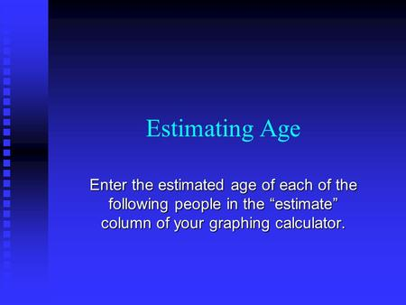 "Estimating Age Enter the estimated age of each of the following people in the ""estimate"" column of your graphing calculator."