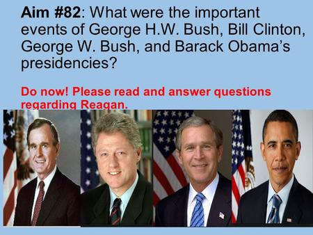 Aim #82: What were the important events of George H.W. Bush, Bill Clinton, George W. Bush, and Barack Obama's presidencies? Do now! Please read and answer.