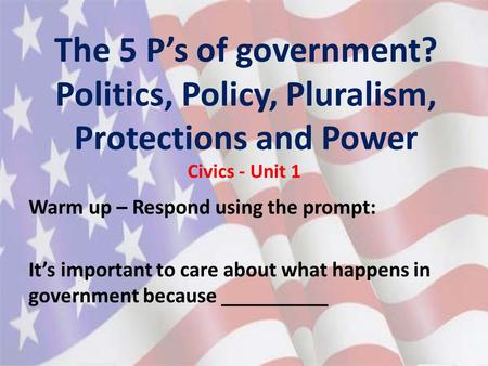 The 5 P's of government? Politics, Policy, Pluralism, Protections and Power Civics - Unit 1 Warm up – Respond using the prompt: It's important to care.