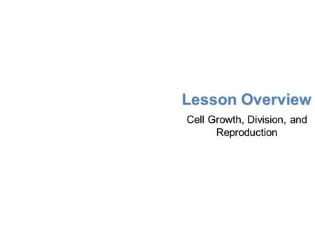 Lesson Overview Lesson Overview Cell Growth, Division, and Reproduction Lesson Overview Cell Growth, Division, and Reproduction.
