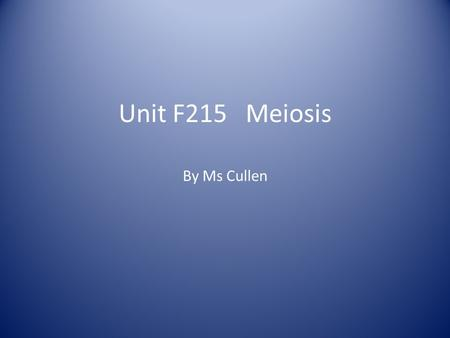 Unit F215 Meiosis By Ms Cullen. Meiosis Forms haploid gametes with half the number of chromosomes in testes and ovaries (anthers and ovules). Key role.