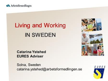 Catarina Ystehed EURES Adviser Solna, Sweden Living and Working IN SWEDEN.