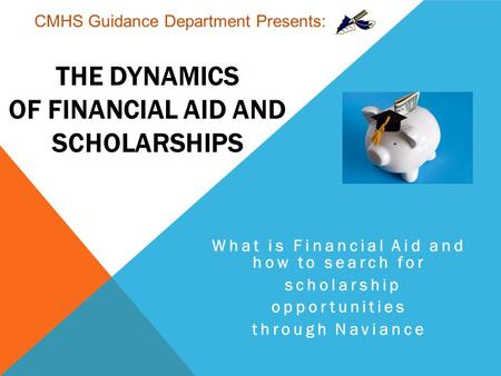 THE DYNAMICS OF FINANCIAL AID AND SCHOLARSHIPS What is Financial Aid and how to search for scholarship opportunities through Naviance CMHS Guidance Department.