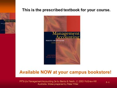 PPTs t/a Management Accounting 2e by Banks & Neish. © 2003 McGraw-Hill Australia. Slides prepared by Peter Miller 5–1 This is the prescribed textbook for.