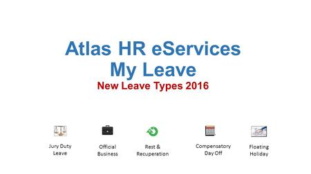 Atlas HR eServices My Leave New Leave Types 2016 Floating Holiday Official Business Rest & Recuperation Compensatory Day Off Jury Duty Leave.