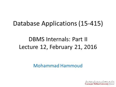 Database Applications (15-415) DBMS Internals: Part II Lecture 12, February 21, 2016 Mohammad Hammoud.