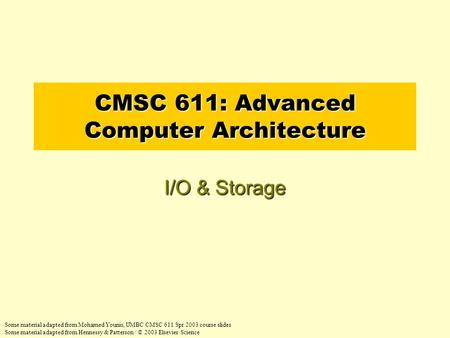 CMSC 611: Advanced Computer Architecture I/O & Storage Some material adapted from Mohamed Younis, UMBC CMSC 611 Spr 2003 course slides Some material adapted.