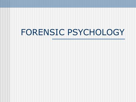 FORENSIC PSYCHOLOGY. Definition: FORENSIC PSYCHOLOGY is the application of psychology to the criminal justice system.