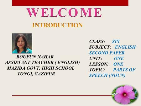 ROUFUN NAHAR ASSISTANT TEACHER ( ENGLISH) MAZIDA GOVT. HIGH SCHOOL TONGI, GAZIPUR CLASS: SIX SUBJECT: ENGLISH SECOND PAPER UNIT: ONE LESSON: ONE TOPIC: