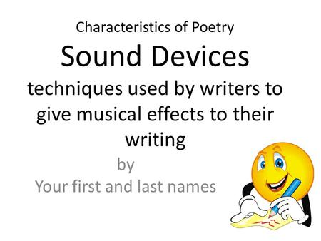 Characteristics of Poetry Sound Devices techniques used by writers to give musical effects to their writing by Your first and last names.