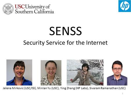1 SENSS Security Service for the Internet Jelena Mirkovic (USC/ISI), Minlan Yu (USC), Ying Zhang (HP Labs), Sivaram Ramanathan (USC)