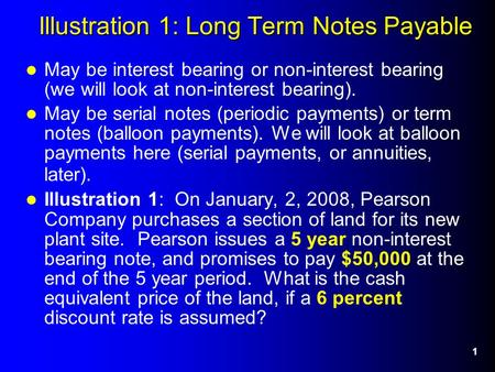 1 Illustration 1: Long Term Notes Payable May be interest bearing or non-interest bearing (we will look at non-interest bearing). May be serial notes (periodic.