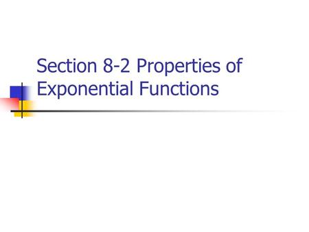 Section 8-2 Properties of Exponential Functions. Asymptote Is a line that a graph approaches as x or y increases in absolute value.
