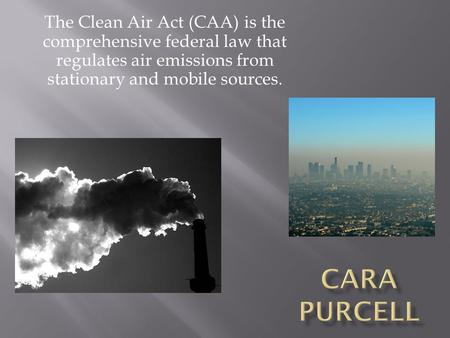The Clean Air Act (CAA) is the comprehensive federal law that regulates air emissions from stationary and mobile sources.