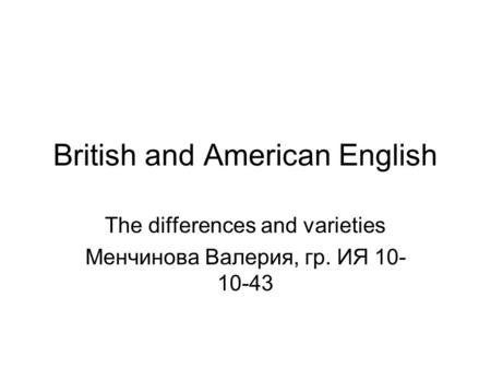 British and American English The differences and varieties Менчинова Валерия, гр. ИЯ 10- 10-43.