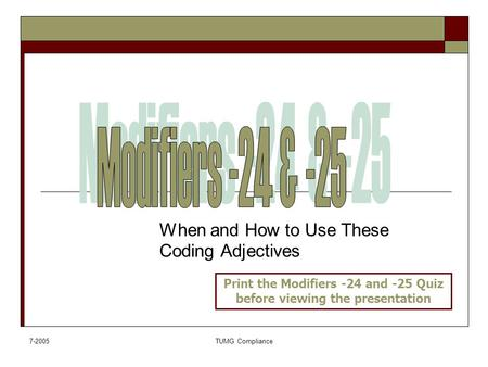 7-2005TUMG Compliance When and How to Use These Coding Adjectives Print the Modifiers -24 and -25 Quiz before viewing the presentation.