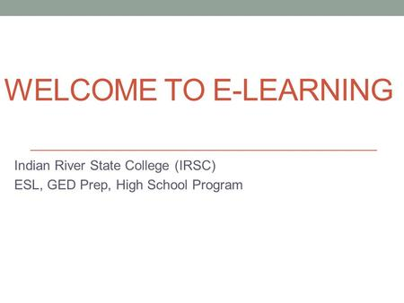 WELCOME TO E-LEARNING Indian River State College (IRSC) ESL, GED Prep, High School Program.