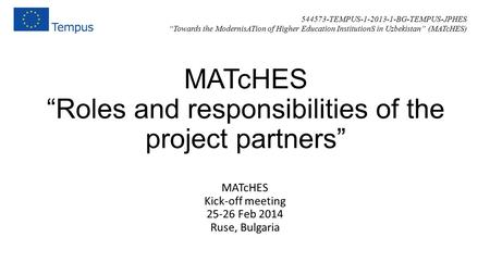 "MATcHES ""Roles and responsibilities of the project partners"" MATcHES Kick-off meeting 25-26 Feb 2014 Ruse, Bulgaria 544573-TEMPUS-1-2013-1-BG-TEMPUS-JPHES."