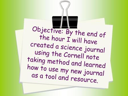 Objective: By the end of the hour I will have created a science journal using the Cornell note taking method and learned how to use my new journal as a.