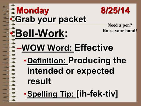 Monday 8/25/14 Grab your packetGrab your packet Bell-Work:Bell-Work: –WOW Word: Effective Definition: Producing the intended or expected resultDefinition: