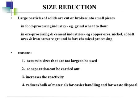 SIZE REDUCTION Large particles of solids are cut or broken into small pieces in food-processing industry - eg. grind wheat to flour in ore-processing &