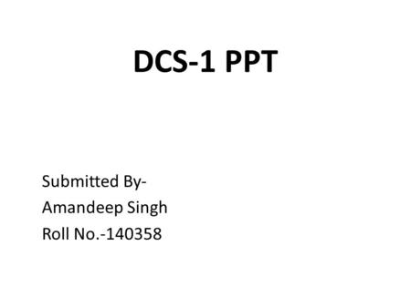 DCS-1 PPT Submitted By- Amandeep Singh Roll No.-140358.